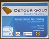 Great Moon Gathering Entertainment 2013 : Great Moon Gathering - An Evening of Entertainment. Produced by: Wasiabin Entertainment Group. Presented by Detour Gold. Sponsors: Amiskkodim Corporation : Five Nations Energy : Air Creebec.